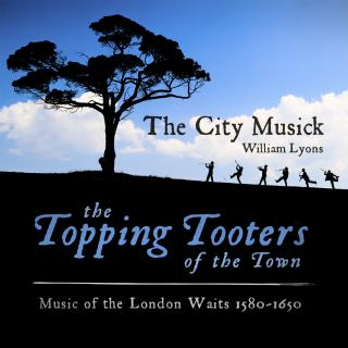 The Topping Tooters of the Town: Music of the London Waits 1580 - 1650 - The City Musick | Lyons, William