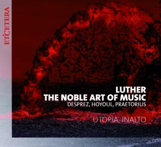 Luther – The Noble Art of Music: Desprez, Hoyoul, Praetorius - Utopia | InAlto | Rodyns, Bart - organs