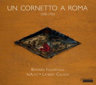 Un Cornetto a Roma – The Cornetto and its Music in Rome 1500-1700 - InAlto | Colson, Lambert – cornetto, cornetto muto & direction | Foccroulle, Bernard - organ