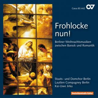 Frohlocke Nun! - Berlin Christmas Music Between Baroque And Romanticism - Berlin State and Cathedral Choir/Jirka, Kai-Uwe